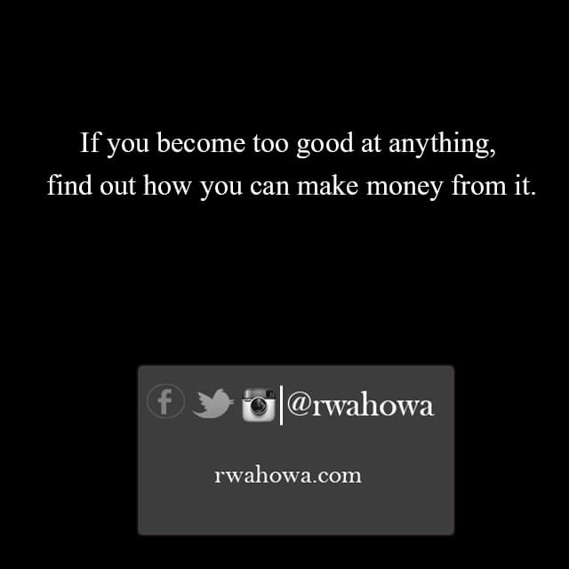 If you become too good at anything, find out how you can make money from it.