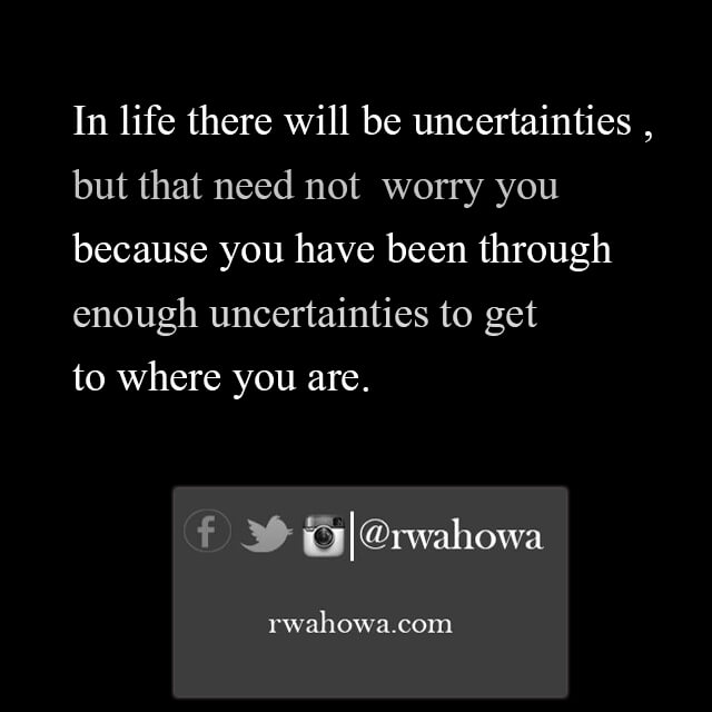 In Life there will be uncertainties, but that need not worry you because you have been through enough uncertainties to get to where you are.