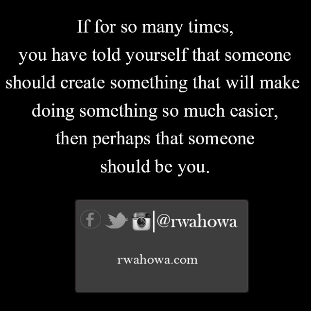 you have told yourself that someone should create something