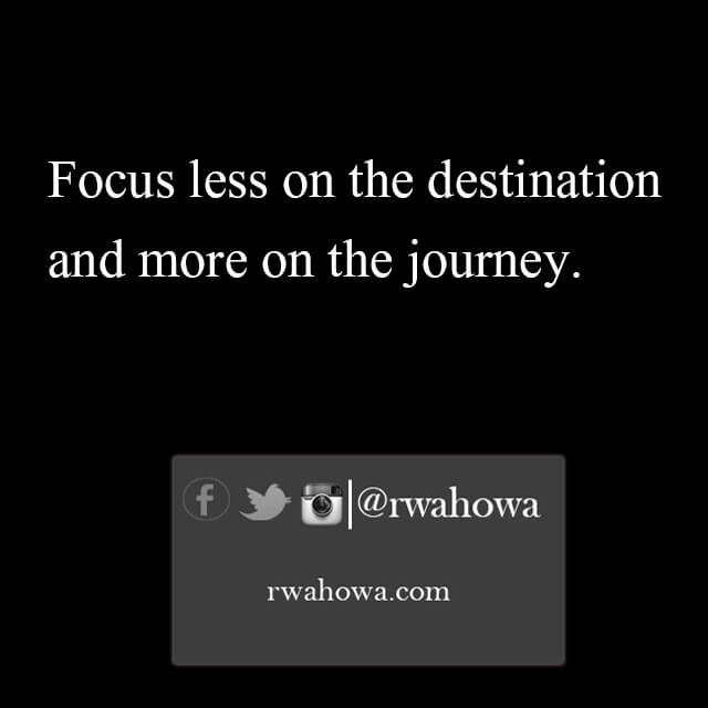 Focus less on the destination and more on the journey