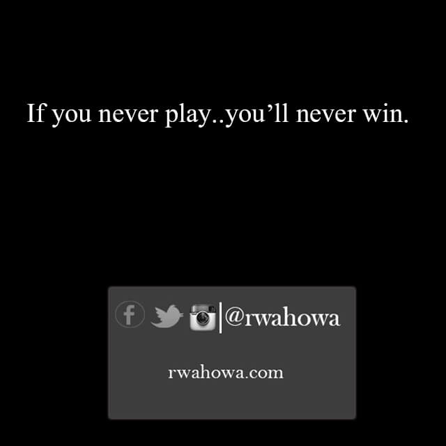 10 If you never play, you'll never win