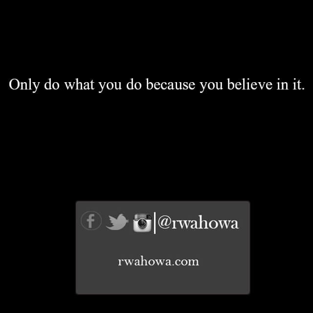 32 Only do what you do because you believe in it.