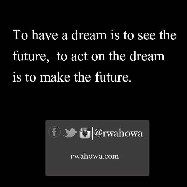 37 To have a dream is to see the future. To act on the dream is to make the future.