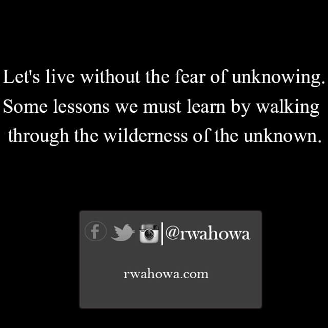 31 let us live without the fear of unknowing. Some lessons we must learn by walking through the wilderness of the unknown.